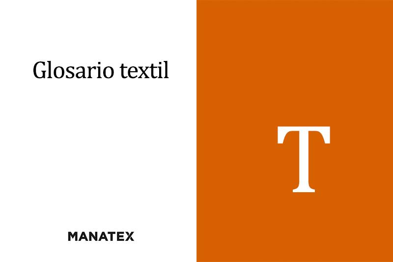 Glosario textil (T): palabras y conceptos del segmento de los tejidos